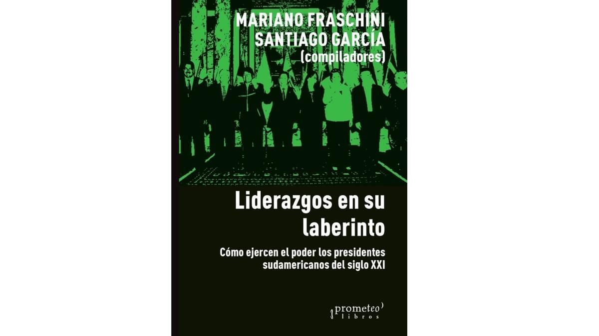 Liderazgos en su laberinto. Cómo ejercen el poder los presidentes sudamericanos del siglo XXI