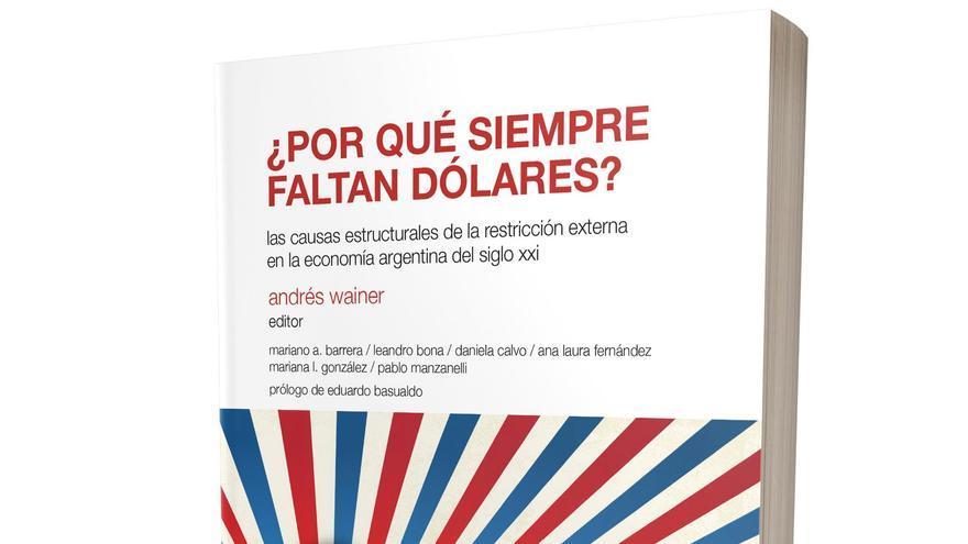 ¿Por qué siempre faltan dólares? las causas estructurales de la restricción externa en la economía argentina del siglo xxi. Andrés Wainer (editor)