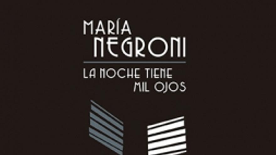 La noche tiene mil ojos, un ensayo imprescindible de la excepcional poeta argentina Maria Negroni