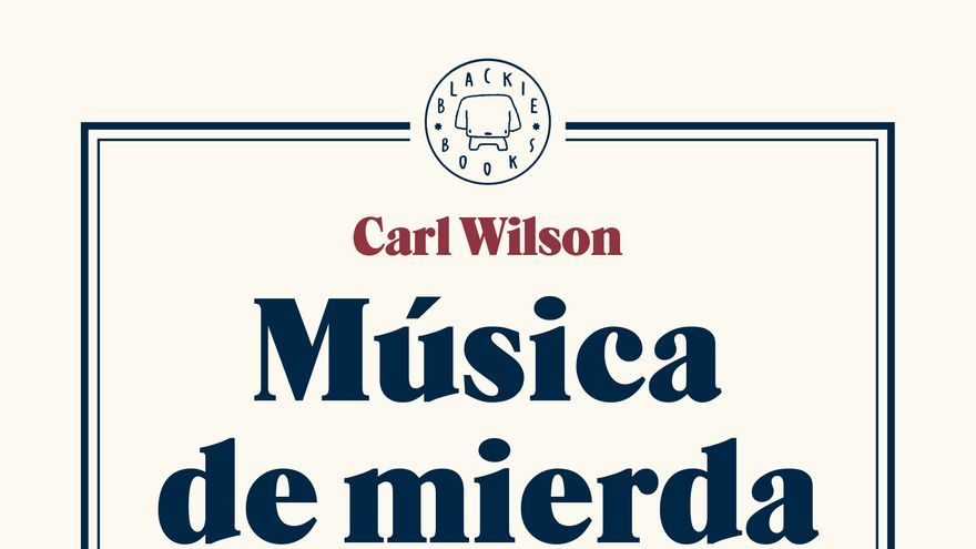 Música de mierda. Un ensayo romántico sobre el buen gusto, el clasismo y los prejuicios en el pop de Carl Wilson (Blackie Books, 2016)