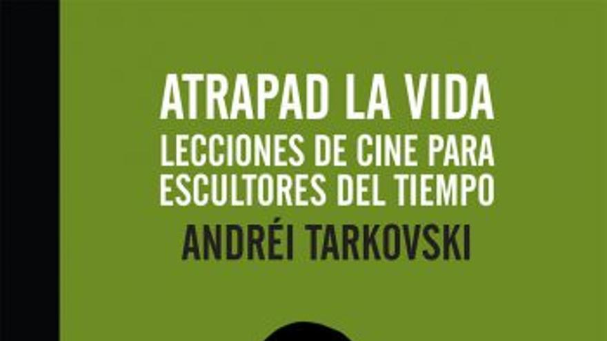 Atrapad la vida. Lecciones de cine para escultores del tiempo, de Andréi Tarkovski