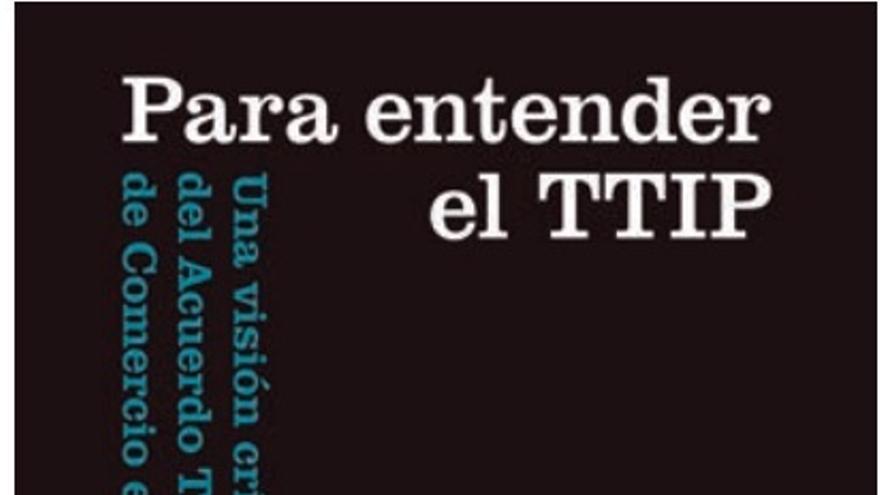 'Para entender el TTIP. Una visión crítica del acuerdo transatlántico de comercio e inversiones' (Catarata), de Carlos Taibo.
