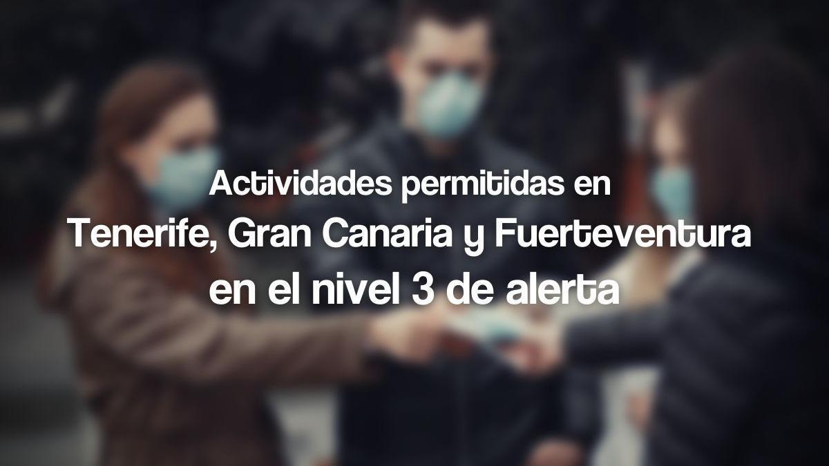 Tenerife, Gran Canaria y Fuerteventura entran el lunes 22 de marzo en el nivel 3 de alerta
