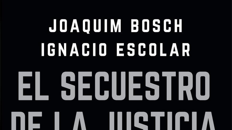 Portada del libro 'El secuestro de la Justicia', de Joaquim Bosch e Ignacio Escolar