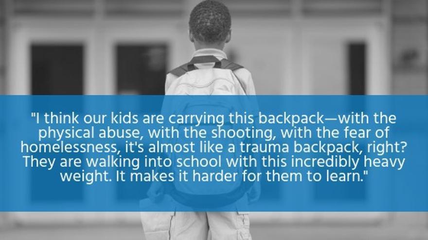 """""""Creo que nuestros niños cargan esta mochila—llena del abuso físico, del tiroteo, del temor de quedarse sin techo, es casi como una mochila de trauma, ¿verdad? Ellos caminan al colegio con este increíble peso y se les hace más difícil aprender"""", dijo Judith Sandalow en una entrevista."""